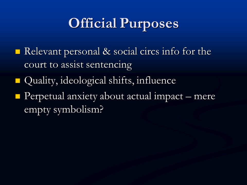 Official Purposes Relevant personal & social circs info for the court to assist sentencing Relevant personal & social circs info for the court to assist sentencing Quality, ideological shifts, influence Quality, ideological shifts, influence Perpetual anxiety about actual impact – mere empty symbolism.
