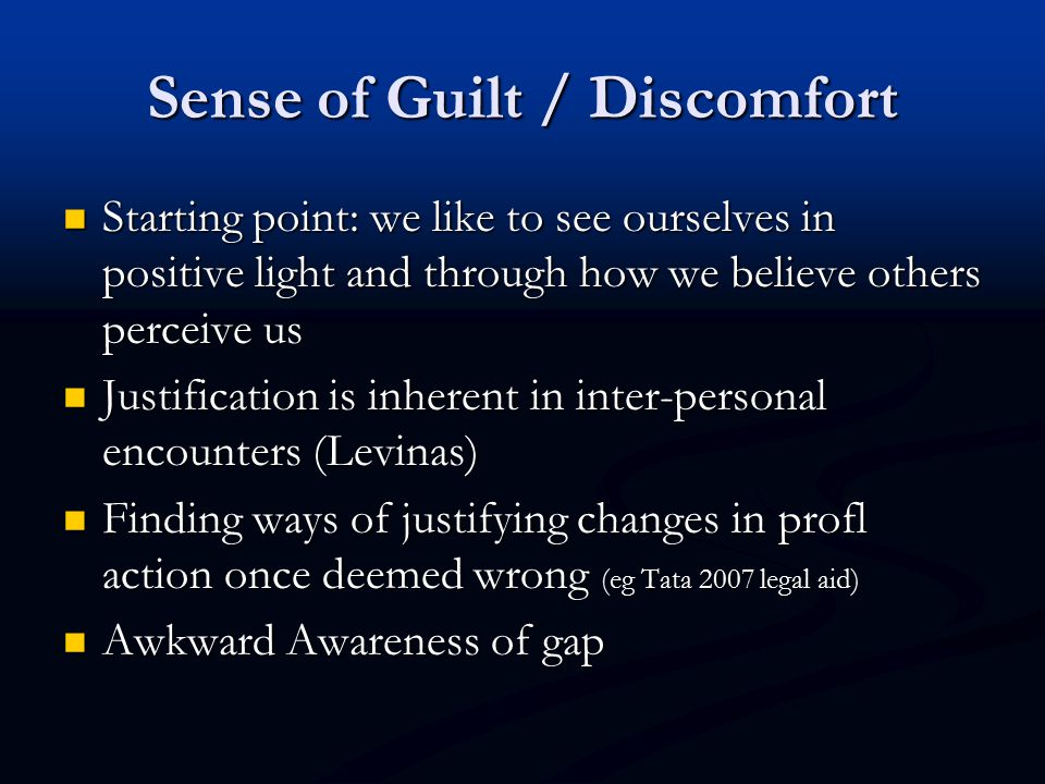 Sense of Guilt / Discomfort Starting point: we like to see ourselves in positive light and through how we believe others perceive us Starting point: we like to see ourselves in positive light and through how we believe others perceive us Justification is inherent in inter-personal encounters (Levinas) Justification is inherent in inter-personal encounters (Levinas) Finding ways of justifying changes in profl action once deemed wrong (eg Tata 2007 legal aid) Finding ways of justifying changes in profl action once deemed wrong (eg Tata 2007 legal aid) Awkward Awareness of gap Awkward Awareness of gap