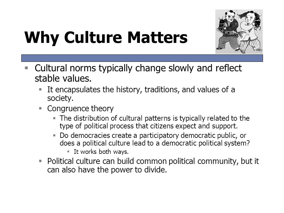 Why Culture Matters  Cultural norms typically change slowly and reflect stable values.  It encapsulates the history, traditions, and values of a soc