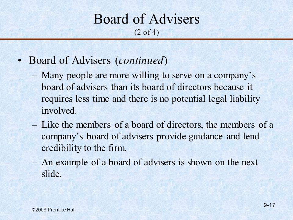 ©2008 Prentice Hall 9-17 Board of Advisers (2 of 4) Board of Advisers (continued) –Many people are more willing to serve on a company's board of advisers than its board of directors because it requires less time and there is no potential legal liability involved.