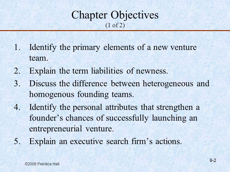 ©2008 Prentice Hall 9-2 Chapter Objectives (1 of 2) 1.Identify the primary elements of a new venture team.