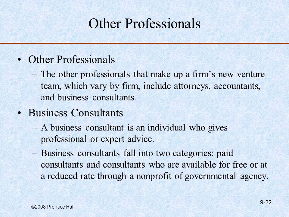 ©2008 Prentice Hall 9-22 Other Professionals –The other professionals that make up a firm's new venture team, which vary by firm, include attorneys, accountants, and business consultants.