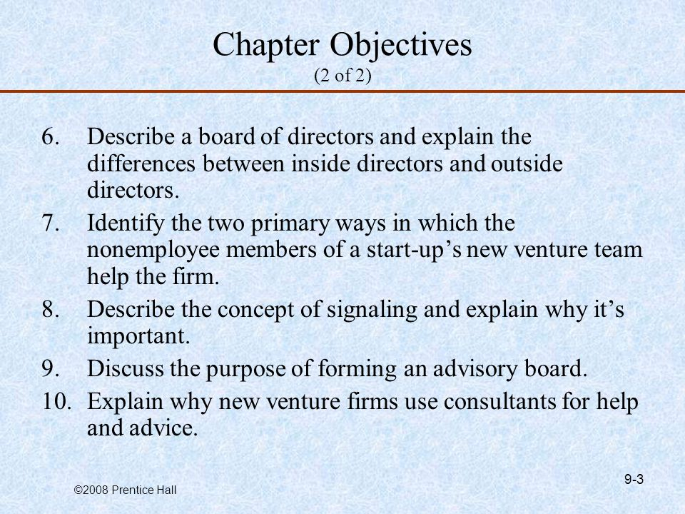 ©2008 Prentice Hall 9-3 Chapter Objectives (2 of 2) 6.Describe a board of directors and explain the differences between inside directors and outside directors.