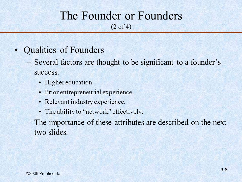 ©2008 Prentice Hall 9-8 The Founder or Founders (2 of 4) Qualities of Founders –Several factors are thought to be significant to a founder's success.