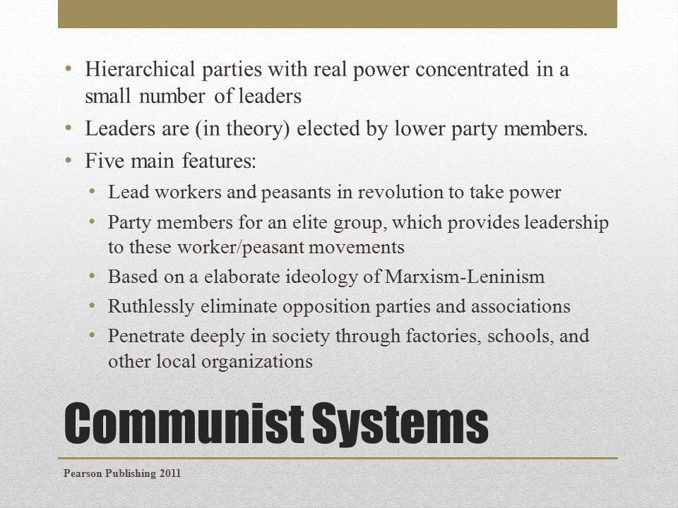 Communist Systems Hierarchical parties with real power concentrated in a small number of leaders Leaders are (in theory) elected by lower party members.