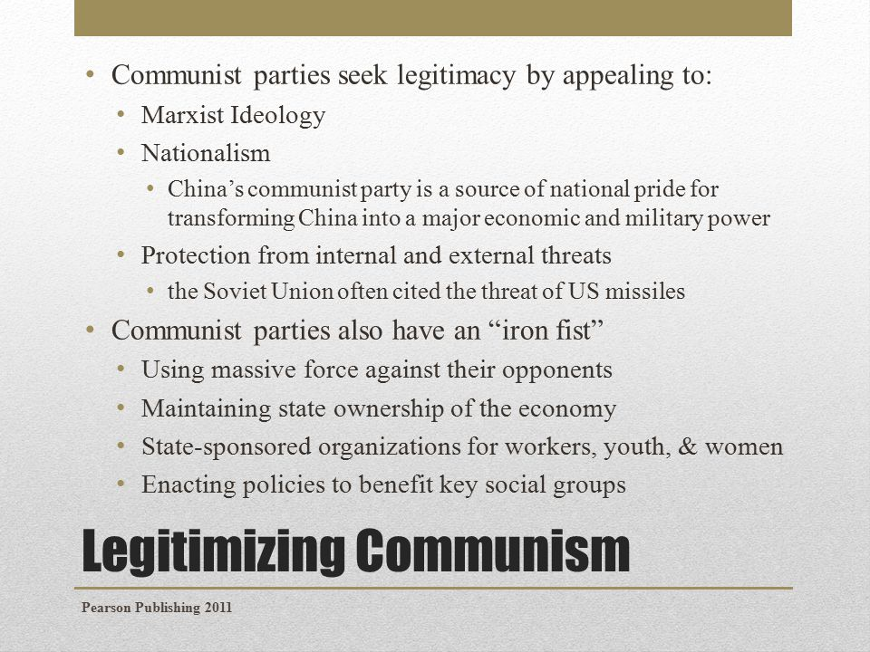 Legitimizing Communism Communist parties seek legitimacy by appealing to: Marxist Ideology Nationalism China's communist party is a source of national pride for transforming China into a major economic and military power Protection from internal and external threats the Soviet Union often cited the threat of US missiles Communist parties also have an iron fist Using massive force against their opponents Maintaining state ownership of the economy State-sponsored organizations for workers, youth, & women Enacting policies to benefit key social groups Pearson Publishing 2011