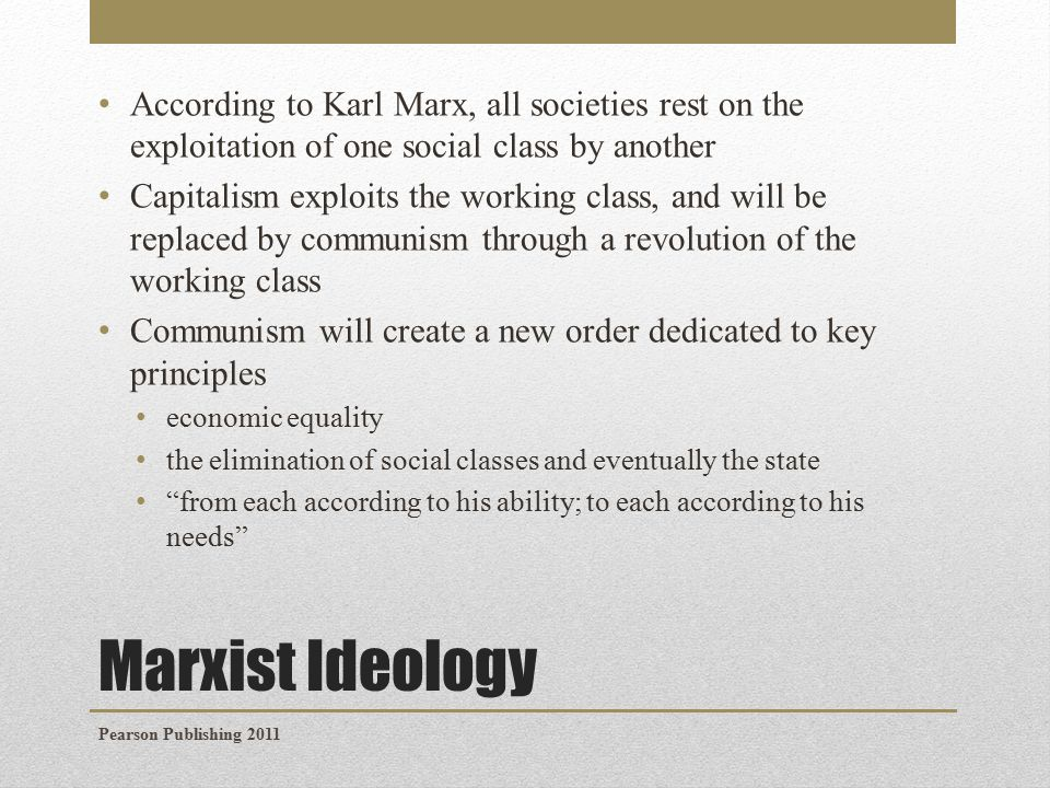 Marxist Ideology According to Karl Marx, all societies rest on the exploitation of one social class by another Capitalism exploits the working class, and will be replaced by communism through a revolution of the working class Communism will create a new order dedicated to key principles economic equality the elimination of social classes and eventually the state from each according to his ability; to each according to his needs Pearson Publishing 2011