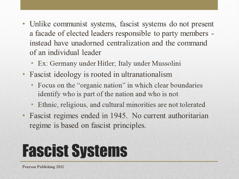 Fascist Systems Unlike communist systems, fascist systems do not present a facade of elected leaders responsible to party members - instead have unadorned centralization and the command of an individual leader Ex: Germany under Hitler; Italy under Mussolini Fascist ideology is rooted in ultranationalism Focus on the organic nation in which clear boundaries identify who is part of the nation and who is not Ethnic, religious, and cultural minorities are not tolerated Fascist regimes ended in 1945.