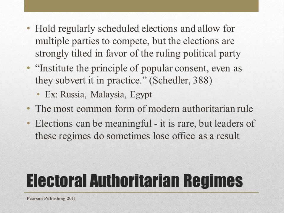 Electoral Authoritarian Regimes Hold regularly scheduled elections and allow for multiple parties to compete, but the elections are strongly tilted in favor of the ruling political party Institute the principle of popular consent, even as they subvert it in practice. (Schedler, 388) Ex: Russia, Malaysia, Egypt The most common form of modern authoritarian rule Elections can be meaningful - it is rare, but leaders of these regimes do sometimes lose office as a result Pearson Publishing 2011