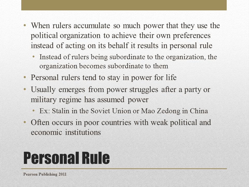 Personal Rule When rulers accumulate so much power that they use the political organization to achieve their own preferences instead of acting on its behalf it results in personal rule Instead of rulers being subordinate to the organization, the organization becomes subordinate to them Personal rulers tend to stay in power for life Usually emerges from power struggles after a party or military regime has assumed power Ex: Stalin in the Soviet Union or Mao Zedong in China Often occurs in poor countries with weak political and economic institutions Pearson Publishing 2011