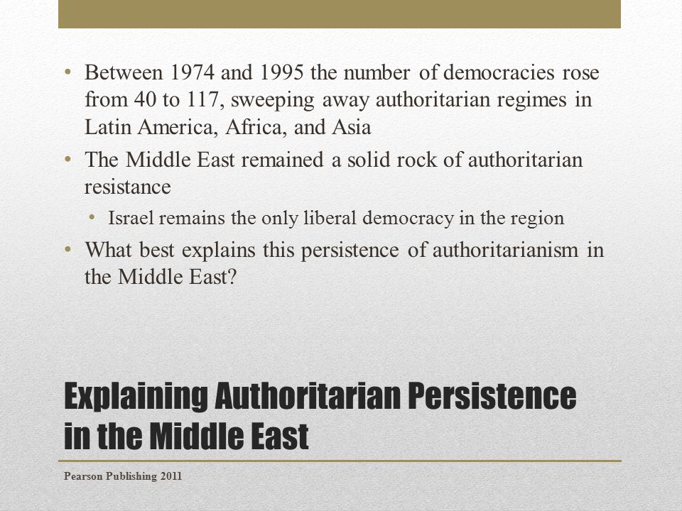 Explaining Authoritarian Persistence in the Middle East Between 1974 and 1995 the number of democracies rose from 40 to 117, sweeping away authoritarian regimes in Latin America, Africa, and Asia The Middle East remained a solid rock of authoritarian resistance Israel remains the only liberal democracy in the region What best explains this persistence of authoritarianism in the Middle East.