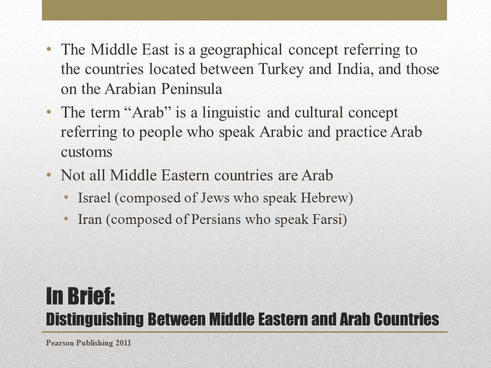 In Brief: Distinguishing Between Middle Eastern and Arab Countries The Middle East is a geographical concept referring to the countries located between Turkey and India, and those on the Arabian Peninsula The term Arab is a linguistic and cultural concept referring to people who speak Arabic and practice Arab customs Not all Middle Eastern countries are Arab Israel (composed of Jews who speak Hebrew) Iran (composed of Persians who speak Farsi) Pearson Publishing 2011