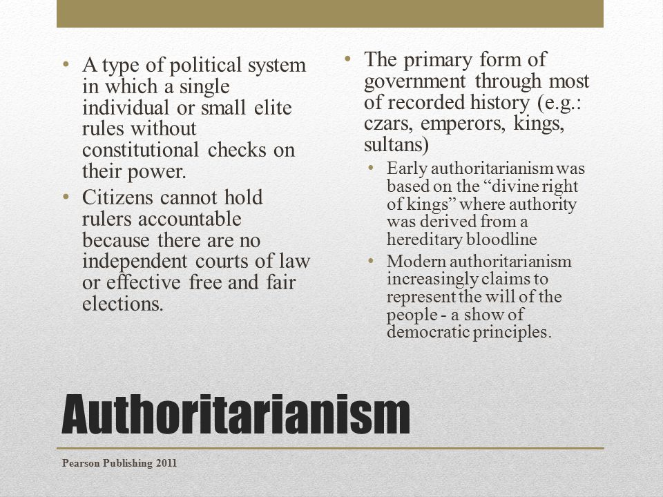 Authoritarianism A type of political system in which a single individual or small elite rules without constitutional checks on their power.