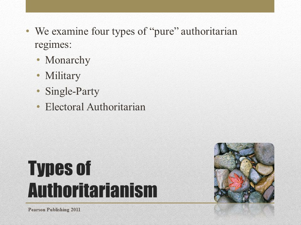 Types of Authoritarianism We examine four types of pure authoritarian regimes: Monarchy Military Single-Party Electoral Authoritarian Pearson Publishing 2011
