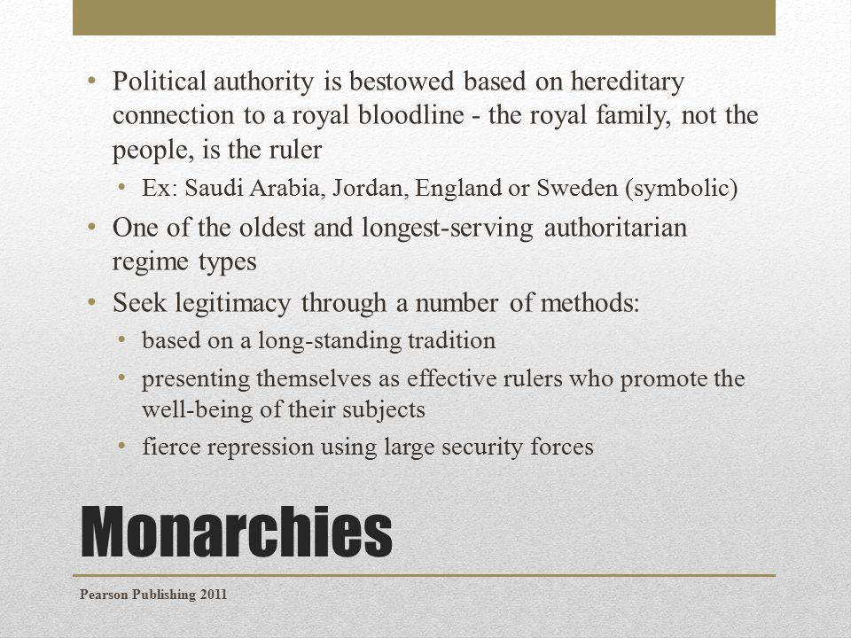 Monarchies Political authority is bestowed based on hereditary connection to a royal bloodline - the royal family, not the people, is the ruler Ex: Saudi Arabia, Jordan, England or Sweden (symbolic) One of the oldest and longest-serving authoritarian regime types Seek legitimacy through a number of methods: based on a long-standing tradition presenting themselves as effective rulers who promote the well-being of their subjects fierce repression using large security forces Pearson Publishing 2011