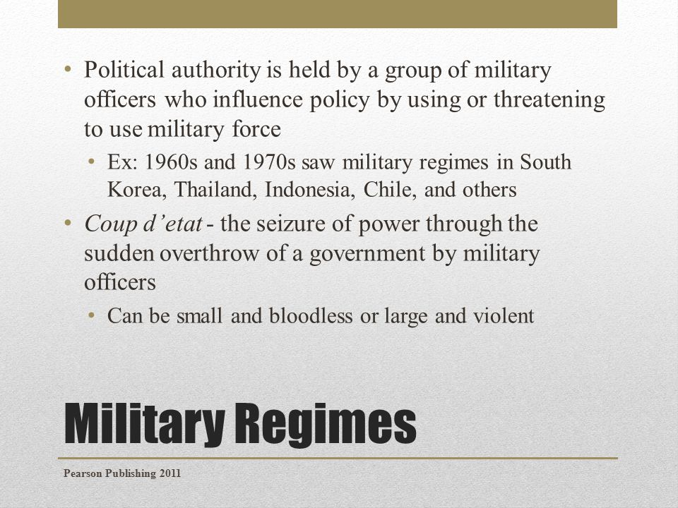 Military Regimes Military regimes use a number of strategies for asserting their legitimacy: Promising a quick return to democratic rule Holding elections in which the military establishes a political party (given considerable advantages) Claiming to defend the nation from domestic or foreign threats ex: during the 1960s and 1970s military regimes in Latin America commonly cited the threat of communist Cuba Declaring martial law - the authority to set curfews, ban protests, or public assemblies Crafting policies to benefit particular groups in society Brazil and Chile's military regimes enacted policies to benefit big businesses and commercial farming interests Pearson Publishing 2011