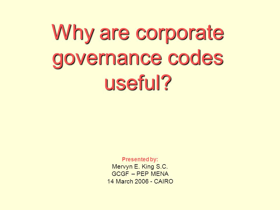 Why are corporate governance codes useful? Presented by: Mervyn E. King S.C. GCGF – PEP MENA 14 March 2006 - CAIRO