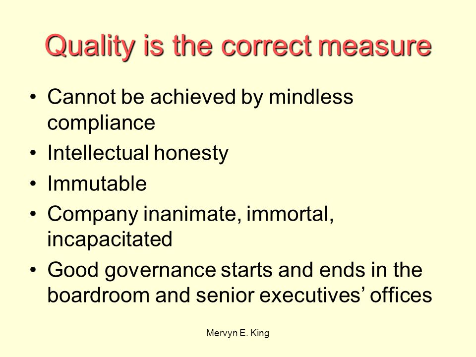 Mervyn E. King Quality is the correct measure Cannot be achieved by mindless compliance Intellectual honesty Immutable Company inanimate, immortal, in