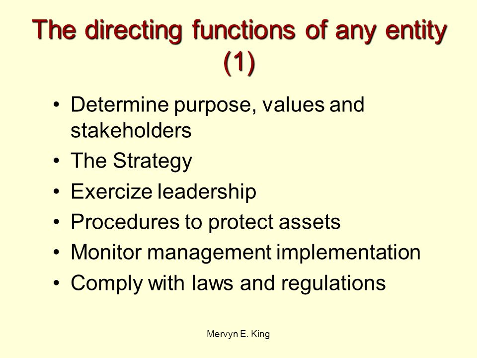 Mervyn E. King The directing functions of any entity (1) Determine purpose, values and stakeholders The Strategy Exercize leadership Procedures to pro