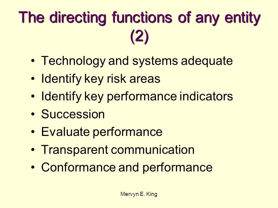 Mervyn E. King The directing functions of any entity (2) Technology and systems adequate Identify key risk areas Identify key performance indicators S