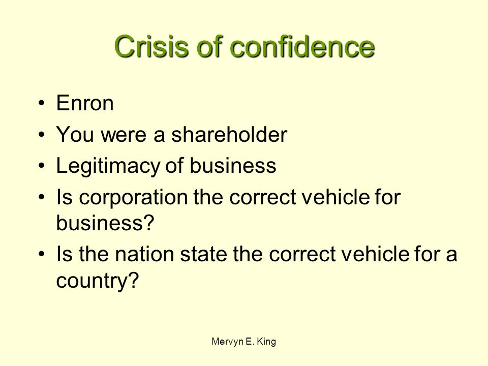 Mervyn E. King Crisis of confidence Enron You were a shareholder Legitimacy of business Is corporation the correct vehicle for business? Is the nation