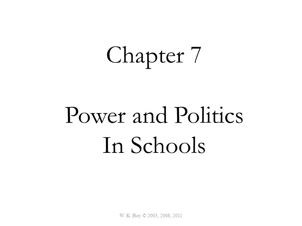 W. K. Hoy © 2003, 2008, 2011 Chapter 7 Power and Politics In Schools