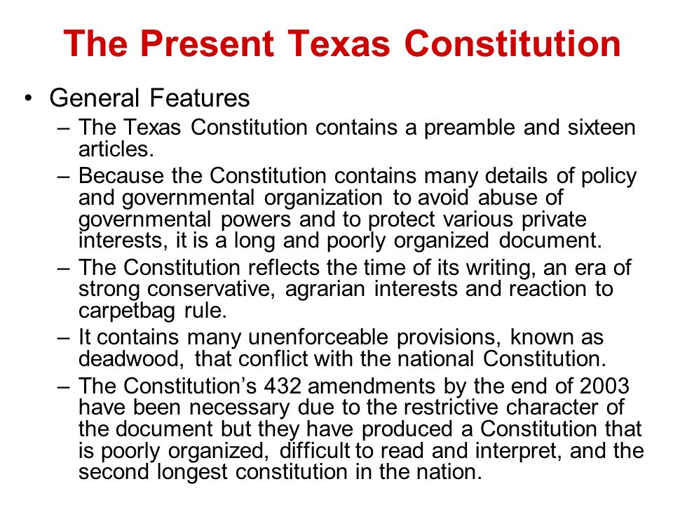The Present Texas Constitution General Features –The Texas Constitution contains a preamble and sixteen articles. –Because the Constitution contains m