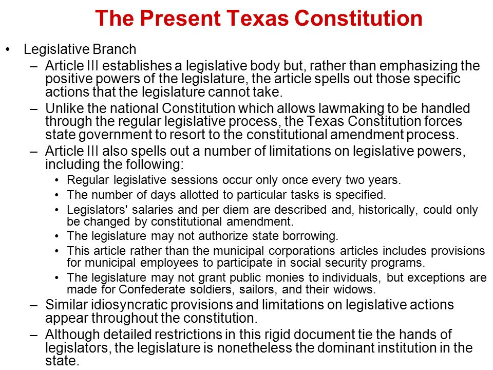 The Present Texas Constitution Legislative Branch –Article III establishes a legislative body but, rather than emphasizing the positive powers of the