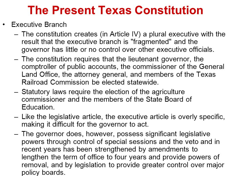 The Present Texas Constitution Executive Branch –The constitution creates (in Article IV) a plural executive with the result that the executive branch