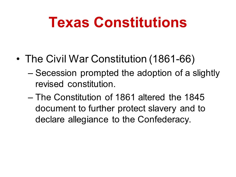 Texas Constitutions The Civil War Constitution (1861-66) –Secession prompted the adoption of a slightly revised constitution. –The Constitution of 186
