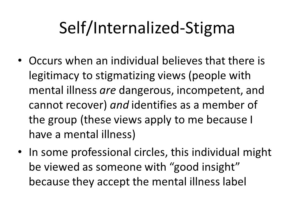 Self/Internalized-Stigma Occurs when an individual believes that there is legitimacy to stigmatizing views (people with mental illness are dangerous, incompetent, and cannot recover) and identifies as a member of the group (these views apply to me because I have a mental illness) In some professional circles, this individual might be viewed as someone with good insight because they accept the mental illness label