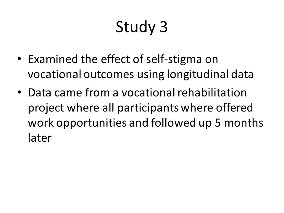 Study 3 Examined the effect of self-stigma on vocational outcomes using longitudinal data Data came from a vocational rehabilitation project where all participants where offered work opportunities and followed up 5 months later
