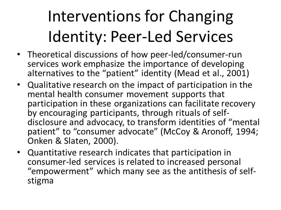Interventions for Changing Identity: Peer-Led Services Theoretical discussions of how peer-led/consumer-run services work emphasize the importance of developing alternatives to the patient identity (Mead et al., 2001) Qualitative research on the impact of participation in the mental health consumer movement supports that participation in these organizations can facilitate recovery by encouraging participants, through rituals of self- disclosure and advocacy, to transform identities of mental patient to consumer advocate (McCoy & Aronoff, 1994; Onken & Slaten, 2000).