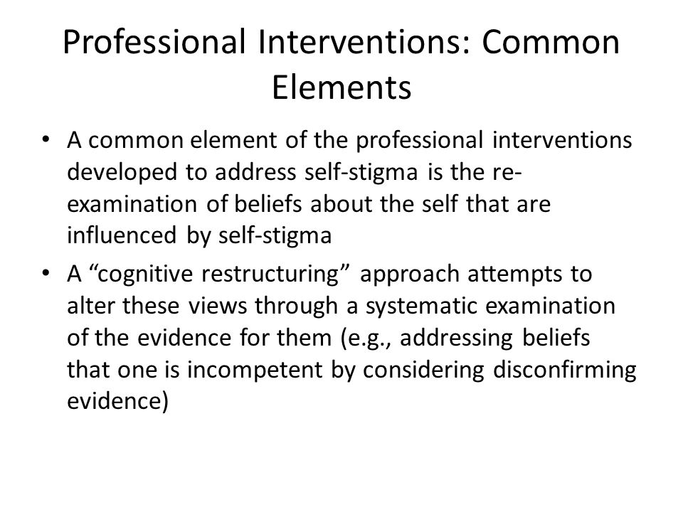 Professional Interventions: Common Elements A common element of the professional interventions developed to address self-stigma is the re- examination of beliefs about the self that are influenced by self-stigma A cognitive restructuring approach attempts to alter these views through a systematic examination of the evidence for them (e.g., addressing beliefs that one is incompetent by considering disconfirming evidence)