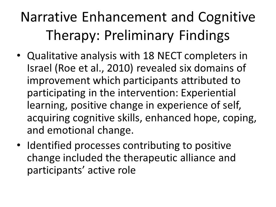 Narrative Enhancement and Cognitive Therapy: Preliminary Findings Qualitative analysis with 18 NECT completers in Israel (Roe et al., 2010) revealed six domains of improvement which participants attributed to participating in the intervention: Experiential learning, positive change in experience of self, acquiring cognitive skills, enhanced hope, coping, and emotional change.
