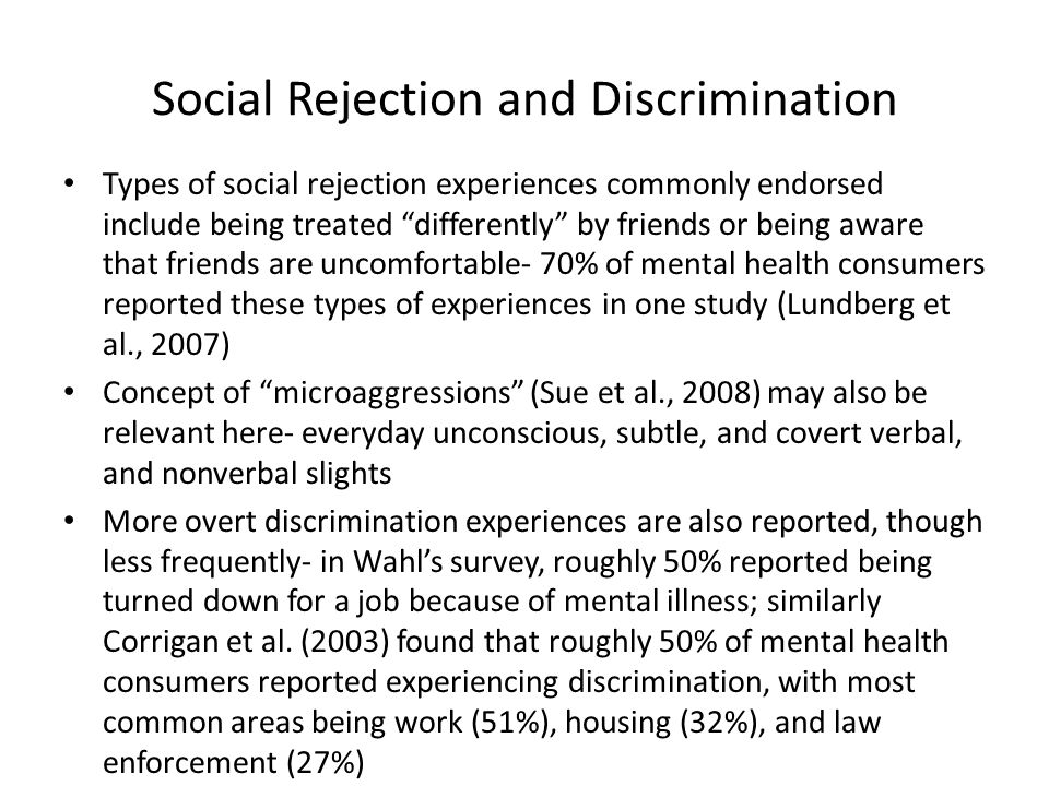Social Rejection and Discrimination Types of social rejection experiences commonly endorsed include being treated differently by friends or being aware that friends are uncomfortable- 70% of mental health consumers reported these types of experiences in one study (Lundberg et al., 2007) Concept of microaggressions (Sue et al., 2008) may also be relevant here- everyday unconscious, subtle, and covert verbal, and nonverbal slights More overt discrimination experiences are also reported, though less frequently- in Wahl's survey, roughly 50% reported being turned down for a job because of mental illness; similarly Corrigan et al.