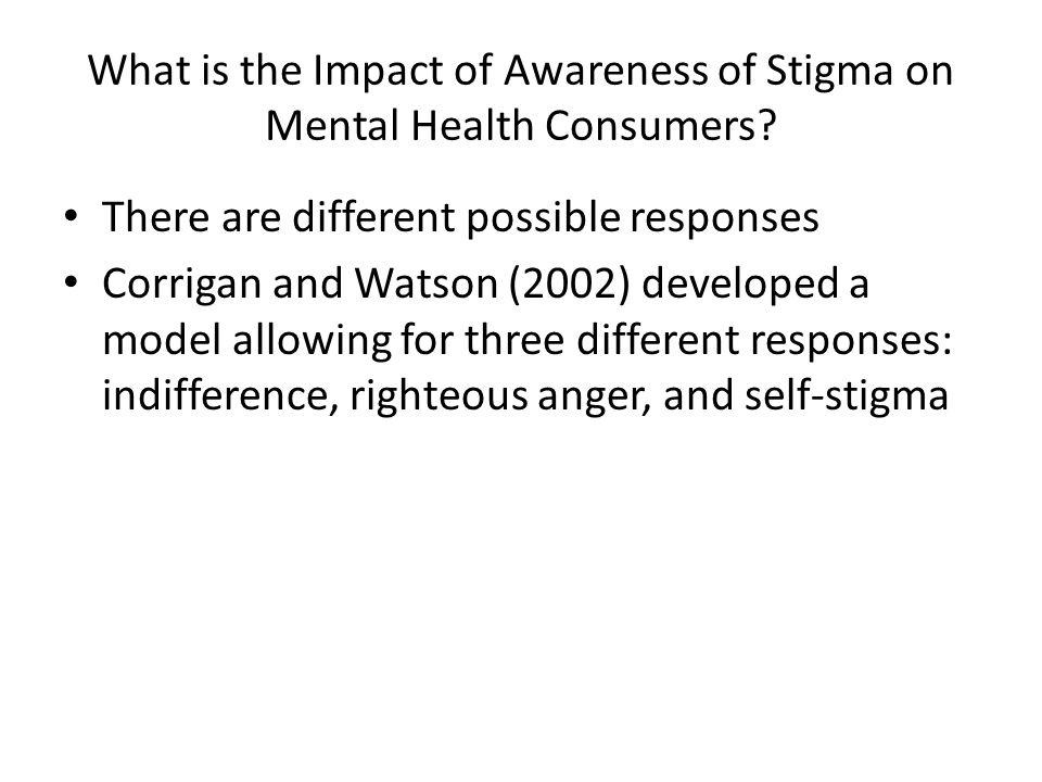 Internalized Stigma Moderating Impact of Awareness (Lysaker, Roe & Yanos, 2007) Low Insight, Low Stigma (n = 21) High Insight, Low Stigma (n = 24) High Insight, High Stigma (n = 26) Self-Esteem* (3 < 1, 2) 32.9 25.7 Hope* (3 < 1, 2) 14.816.311.6 Social Relationships* (2 > 1, 3) 18.123.318.4 Positive Symptoms* (2 < 1, 3) 17.712.917.2