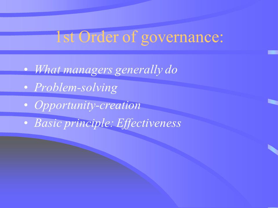 1st Order of governance: What managers generally do Problem-solving Opportunity-creation Basic principle: Effectiveness