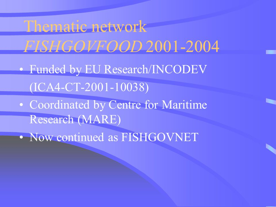 Thematic network FISHGOVFOOD 2001-2004 Funded by EU Research/INCODEV (ICA4-CT-2001-10038) Coordinated by Centre for Maritime Research (MARE) Now conti