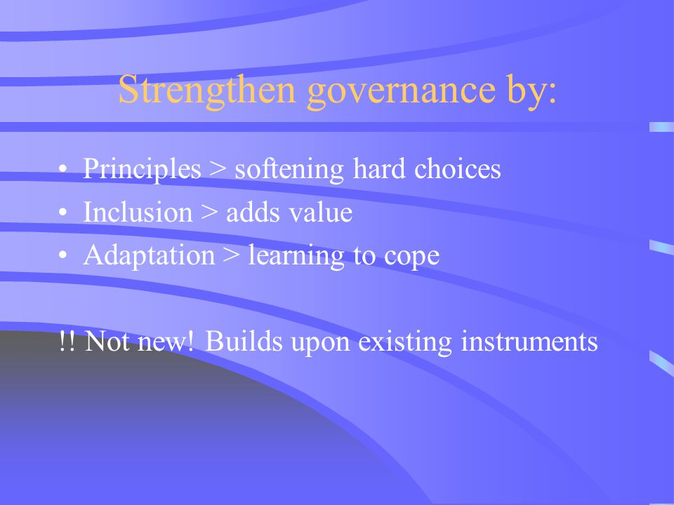 Strengthen governance by: Principles > softening hard choices Inclusion > adds value Adaptation > learning to cope !! Not new! Builds upon existing in