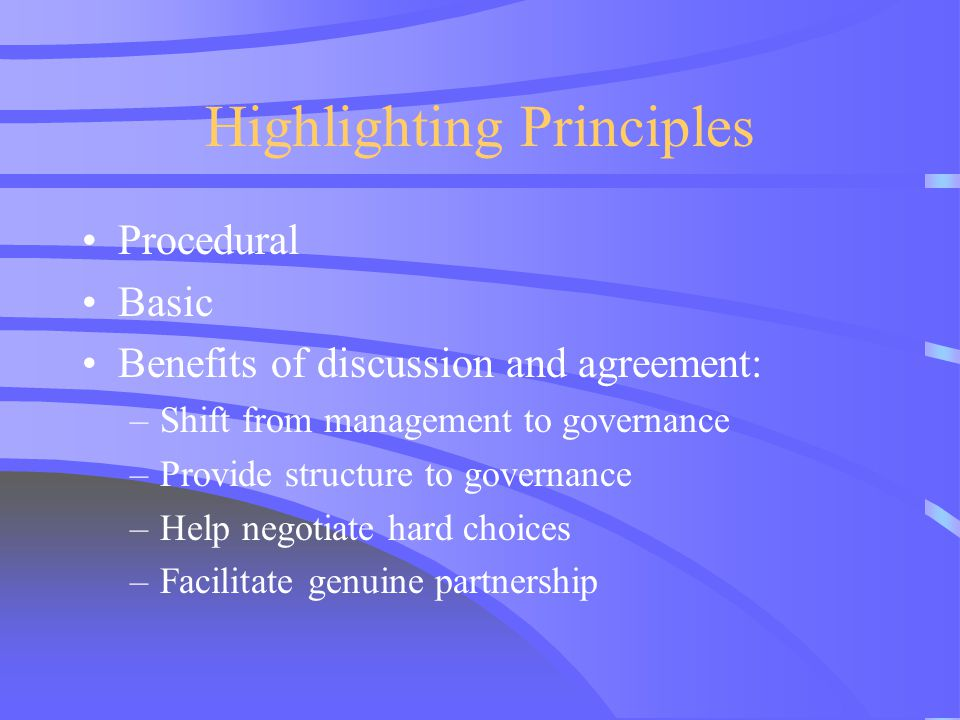 Highlighting Principles Procedural Basic Benefits of discussion and agreement: –Shift from management to governance –Provide structure to governance –