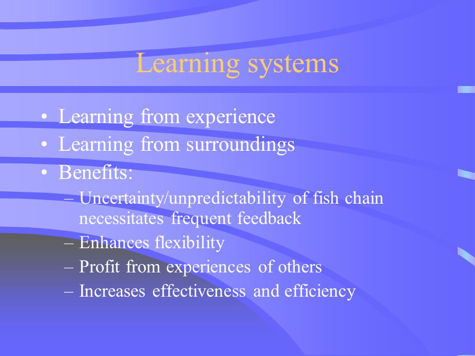 Learning systems Learning from experience Learning from surroundings Benefits: –Uncertainty/unpredictability of fish chain necessitates frequent feedb