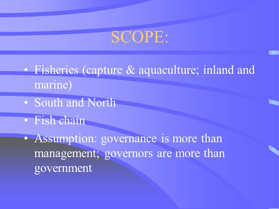 SCOPE: Fisheries (capture & aquaculture; inland and marine) South and North Fish chain Assumption: governance is more than management; governors are m