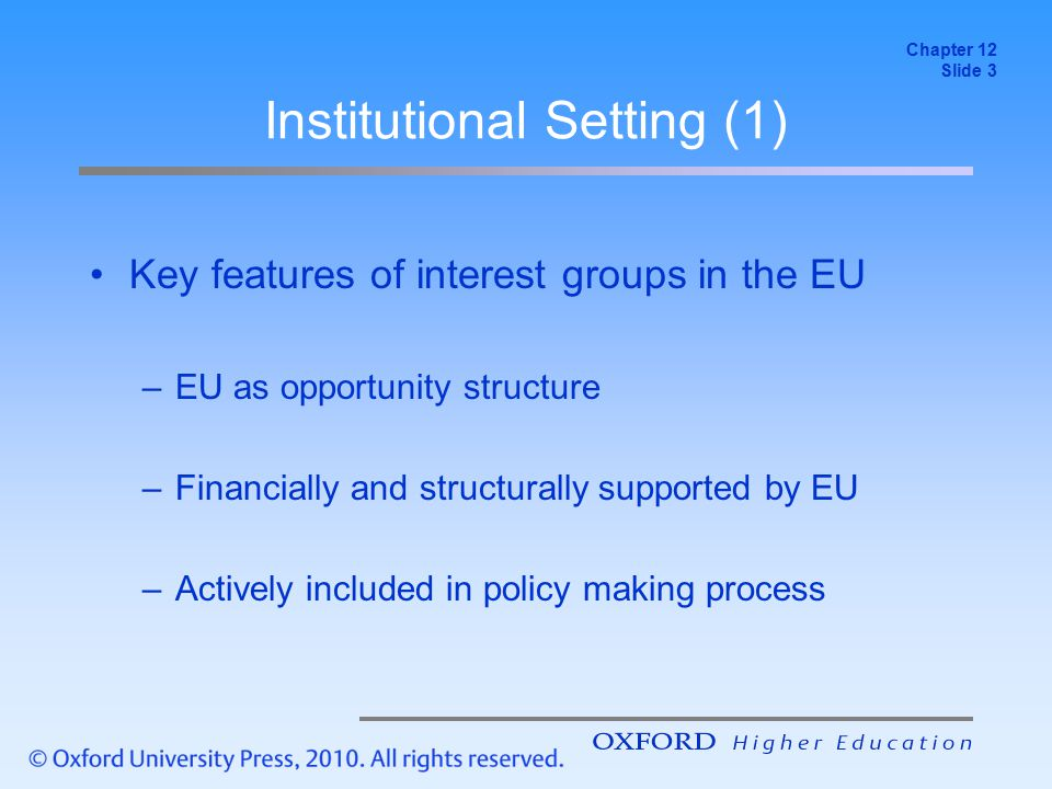 Europeanization of National Interests Increased importance of EU policy → Consequences for national interest groups –Reassessment of group interests –Development of a European perspective –Intra- and inter-organisational changes –Possibly enhance/weaken domestic ties Organisation and issue-specific impacts Chapter 12 Slide 14