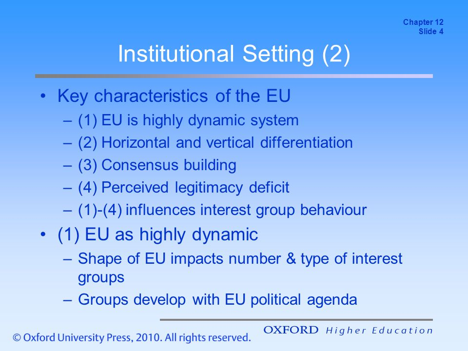 Institutional Setting (3) (2) Horizontal and vertical differentiation –Role varies across pillars, institutions & policy Pillar 1: Relatively good access to EU institutions Pillars 2 & 3: Intergovernmental → highly restricted Commission: most important institution; contact with DGs EP: increasingly important; less important than Commission & Council; responsive to diffuse interests EU Council: not usually lobbied directly European Council: little contact with interest groups ECJ: potentially useful but lengthy & costly process European Economic and Social Committee (EESC): brings organised interests into policy; minor role Chapter 12 Slide 5