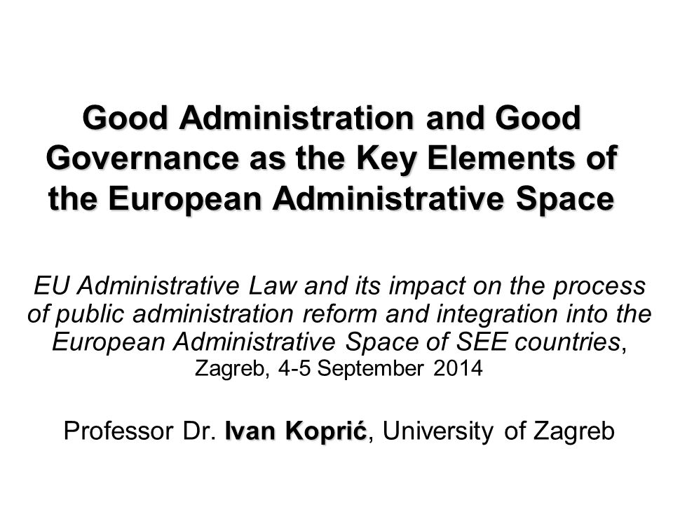 Good Administration and Good Governance as the Key Elements of the European Administrative Space EU Administrative Law and its impact on the process of public administration reform and integration into the European Administrative Space of SEE countries, Zagreb, 4-5 September 2014 Ivan Koprić Professor Dr.