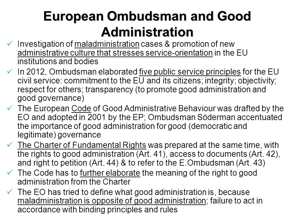 European Ombudsman and Good Administration Investigation of maladministration cases & promotion of new administrative culture that stresses service-orientation in the EU institutions and bodies In 2012, Ombudsman elaborated five public service principles for the EU civil service: commitment to the EU and its citizens; integrity; objectivity; respect for others; transparency (to promote good administration and good governance) The European Code of Good Administrative Behaviour was drafted by the EO and adopted in 2001 by the EP; Ombudsman Söderman accentuated the importance of good administration for good (democratic and legitimate) governance The Charter of Fundamental Rights was prepared at the same time, with the rights to good administration (Art.
