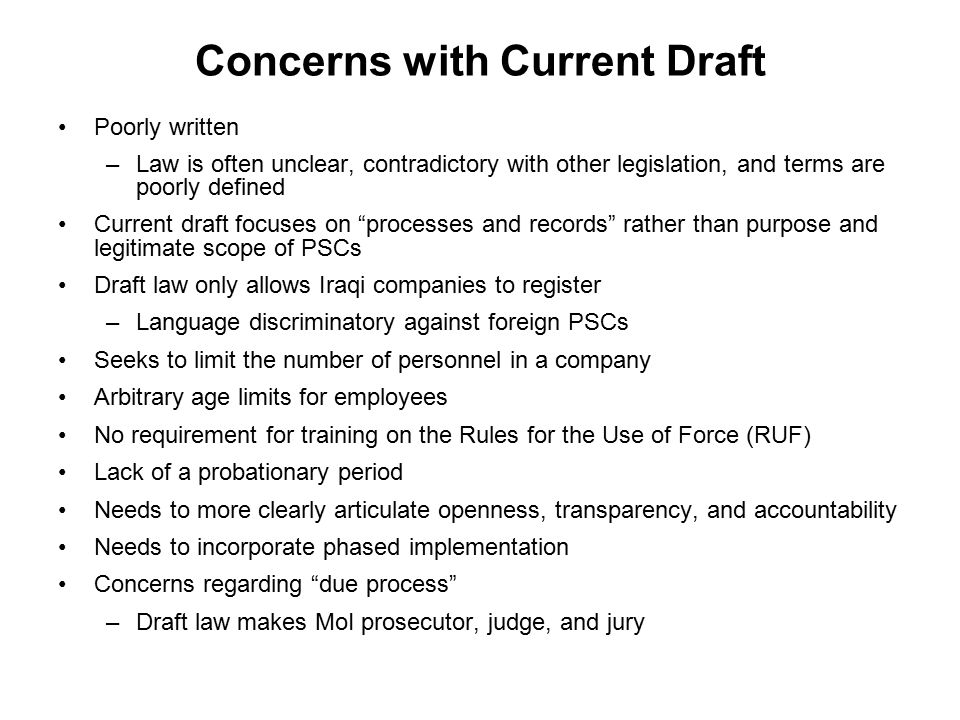 Concerns with Current Draft Poorly written –Law is often unclear, contradictory with other legislation, and terms are poorly defined Current draft focuses on processes and records rather than purpose and legitimate scope of PSCs Draft law only allows Iraqi companies to register –Language discriminatory against foreign PSCs Seeks to limit the number of personnel in a company Arbitrary age limits for employees No requirement for training on the Rules for the Use of Force (RUF) Lack of a probationary period Needs to more clearly articulate openness, transparency, and accountability Needs to incorporate phased implementation Concerns regarding due process –Draft law makes MoI prosecutor, judge, and jury
