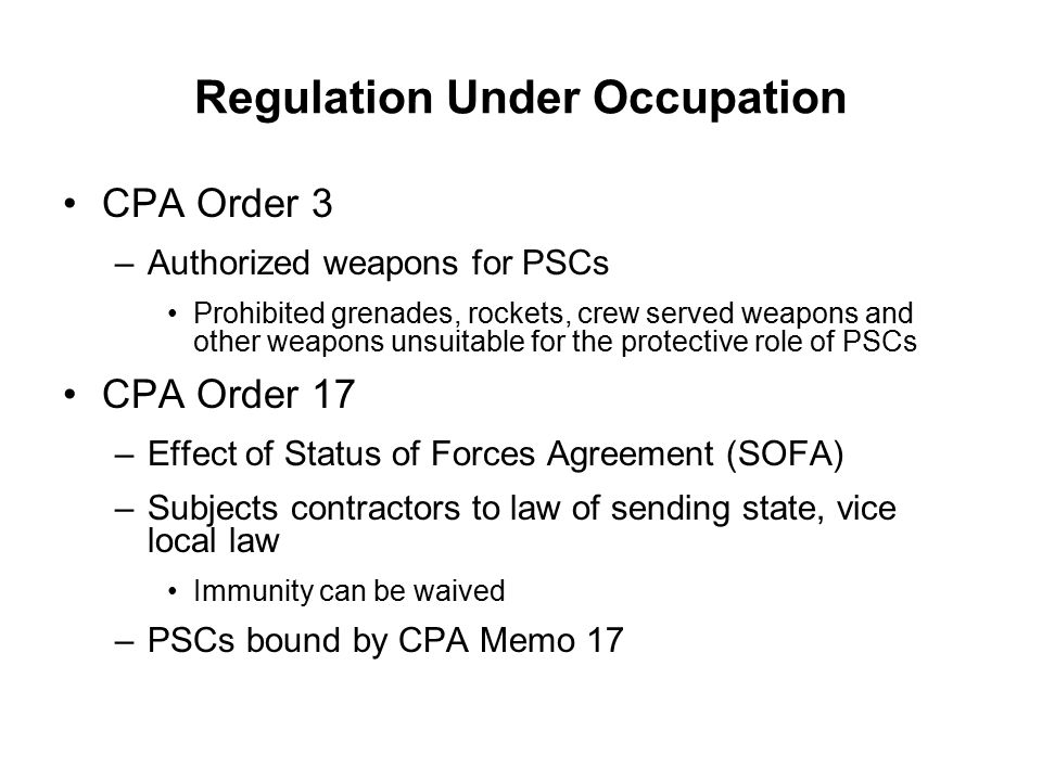 Regulation Under Occupation CPA Order 3 –Authorized weapons for PSCs Prohibited grenades, rockets, crew served weapons and other weapons unsuitable for the protective role of PSCs CPA Order 17 –Effect of Status of Forces Agreement (SOFA) –Subjects contractors to law of sending state, vice local law Immunity can be waived –PSCs bound by CPA Memo 17