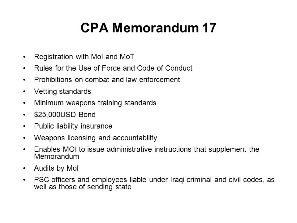CPA Memorandum 17 Registration with MoI and MoT Rules for the Use of Force and Code of Conduct Prohibitions on combat and law enforcement Vetting standards Minimum weapons training standards $25,000USD Bond Public liability insurance Weapons licensing and accountability Enables MOI to issue administrative instructions that supplement the Memorandum Audits by MoI PSC officers and employees liable under Iraqi criminal and civil codes, as well as those of sending state